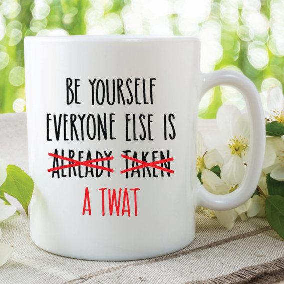 Novelty Funny Mugs Be Yourself Everyone Else is Taken Twat Mug Birthday Friend