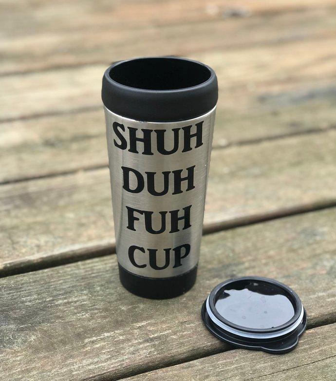 Funny Coffee Mug - Shuh Duh Fuh Cup Steel Travel Mug / Tumbler