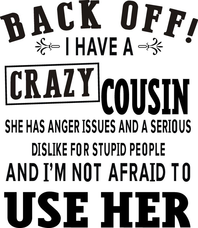 Back off i have a crazy Cousin she has anger issues and a serious dislike for