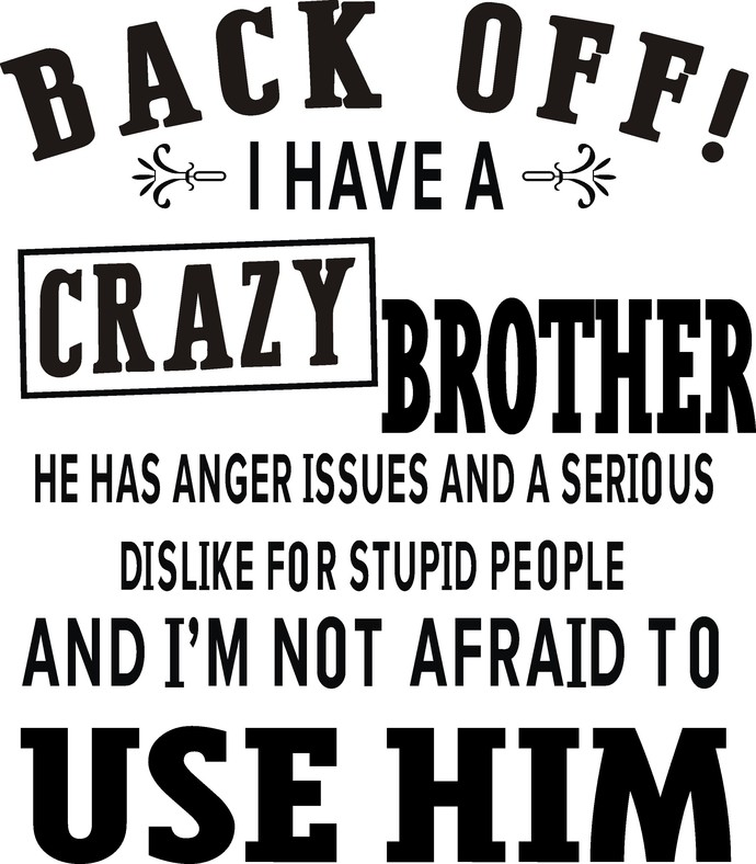 Back off i have a crazy Brother he has anger issues and a serious dislike for