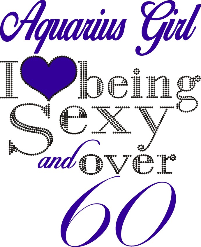 Aquarius girl, I love, Heart, being sexy and over 60, Queen, Birthday Girl,