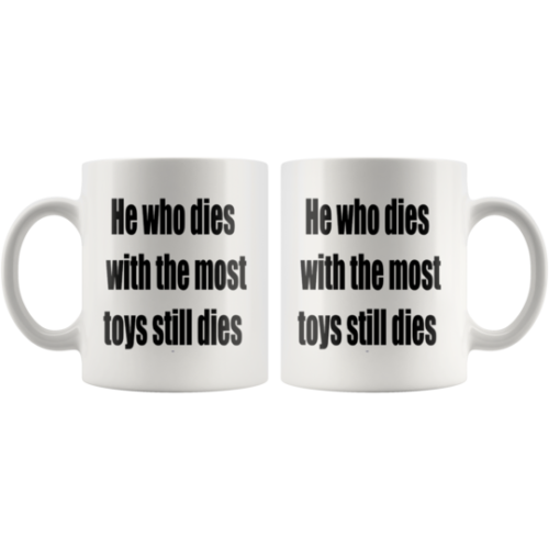 He who dies with the most toys still dies mug,,cup,gift for Christians