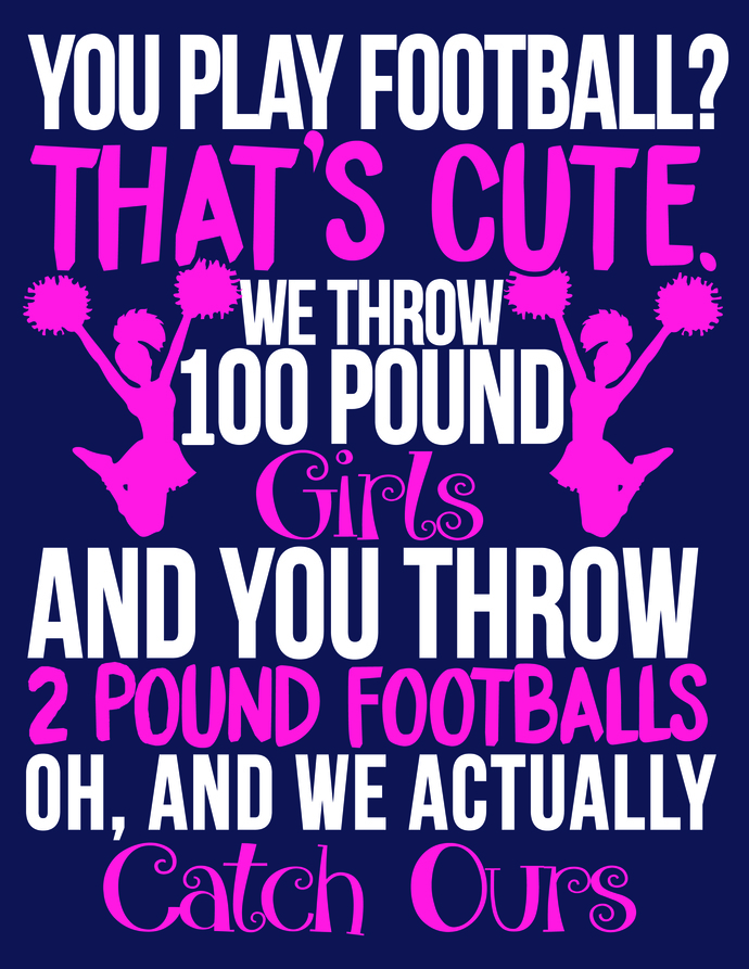 You play football that's cute we throw 100 pound girls and you throw 2 pound