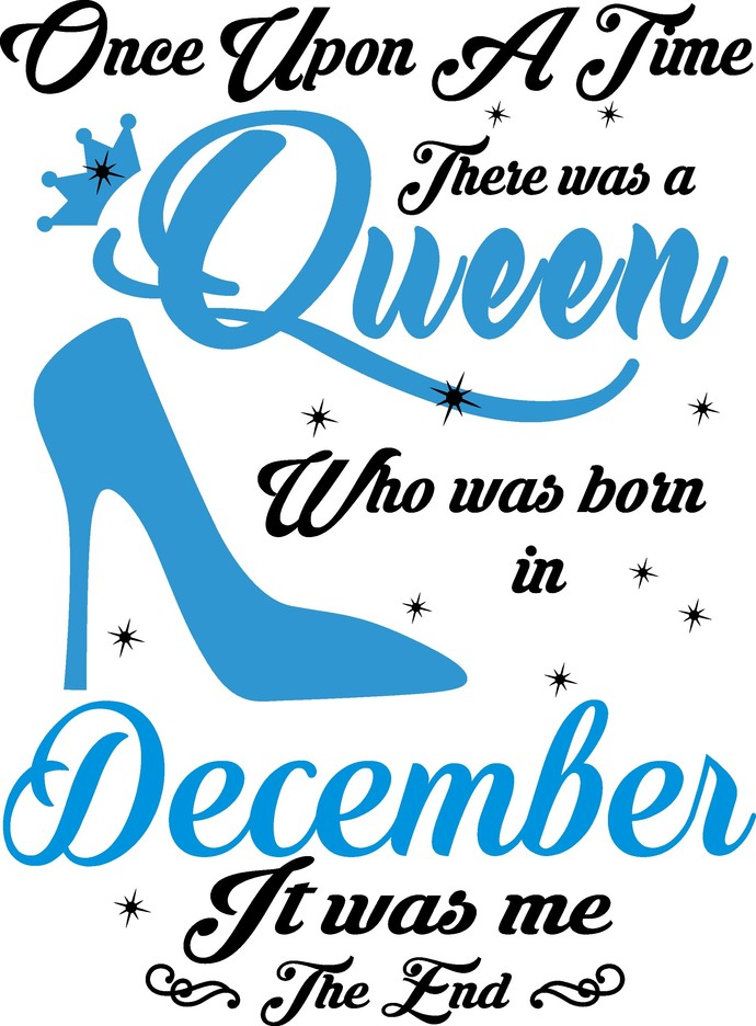 Once upon a time there was a Queen who was born in December it was me the end,