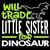 Will trade little sister for dinosaur, big brother, little brother, big sister,