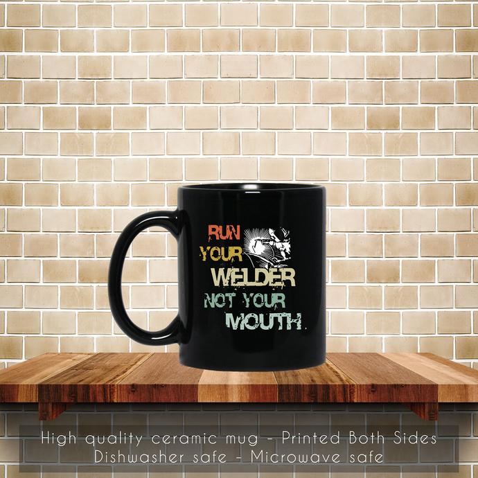 Welder, Run Your Welder Not Your Mouth Coffee Mug, Tea Mug, Coffee Mug, Your