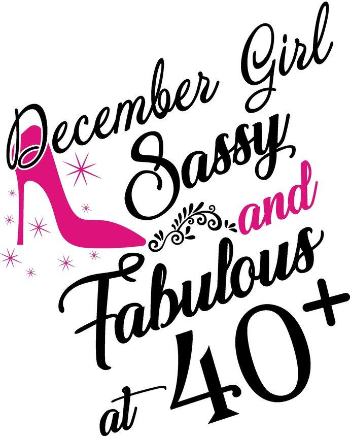 December Girl Sassy and fabulous at 40 plus, he slays She prays She beautiful