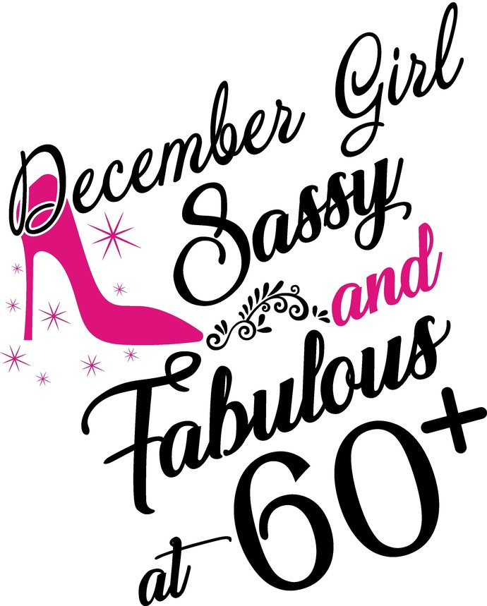 December Girl Sassy and fabulous at 60 plus, he slays She prays She beautiful
