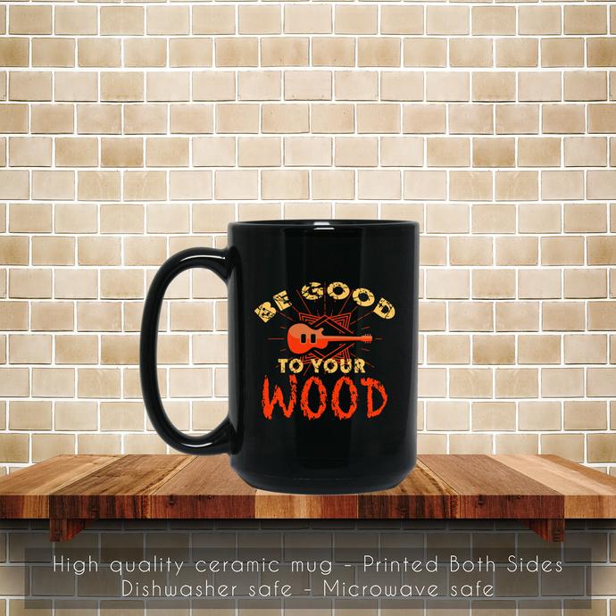 Be Good To Your Wood Coffee Mug, Tea Mug, Coffee Mug, Guitar Tea Mug, Your Wood,