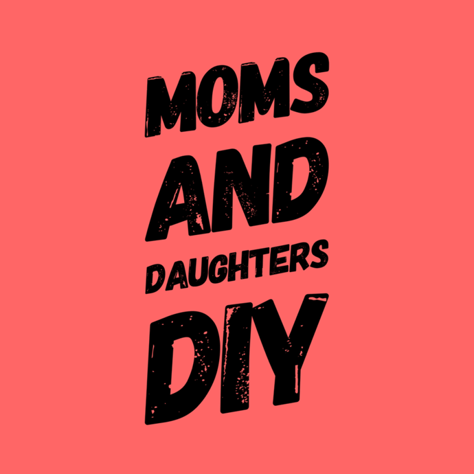 DIY Night- MOMS and DAUGHTERS May 15th