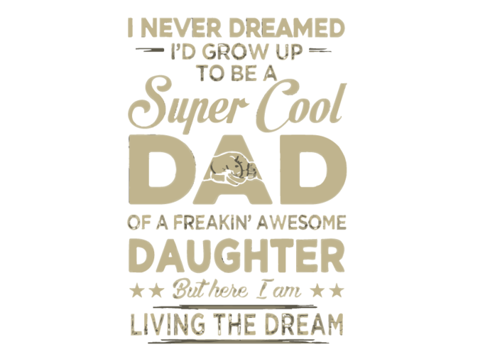 I Never Dreamed I'd Grow Up To Be A Super Cool Dad Of Freaking Awesome Digital