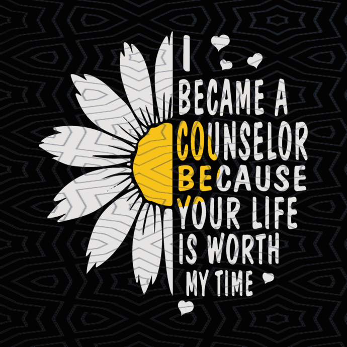 I Became A School Counselor Because Your Life Is Worth My Time, Flower  Daisy svg, counselor svg,svg, png,dxf,eps file for Cricut, Silhouette