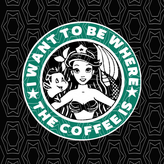 I Want To BE Where The Coffee is Ariel Little Mermaid Starbucks svg, I Want To