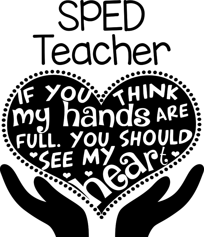 SPED If you think my hands are full you should see my heart, SPED Life, teacher