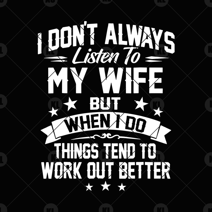 I Don't Always Listen To My Wife But When I Do Things Tend To Work Out Better