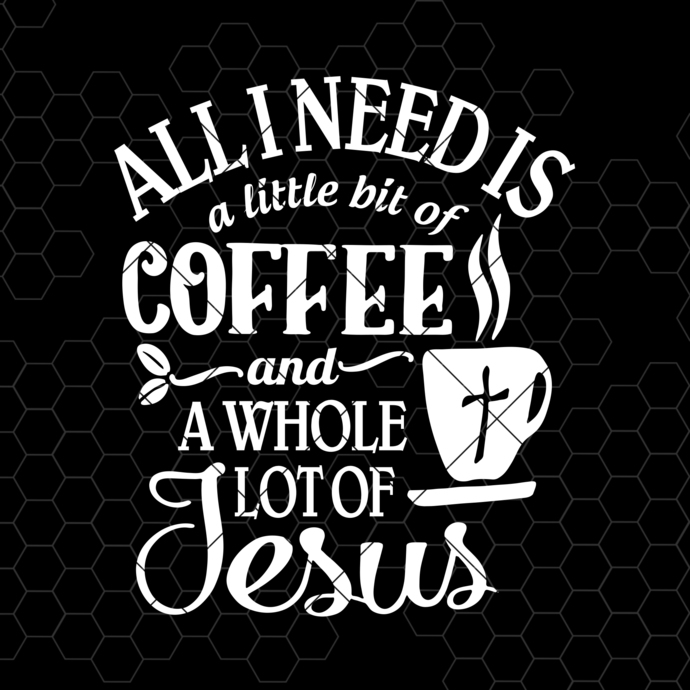 All I Need Is A Little Bit Of Coffee And A Whole Lot Of Jesus Digital Cut Files