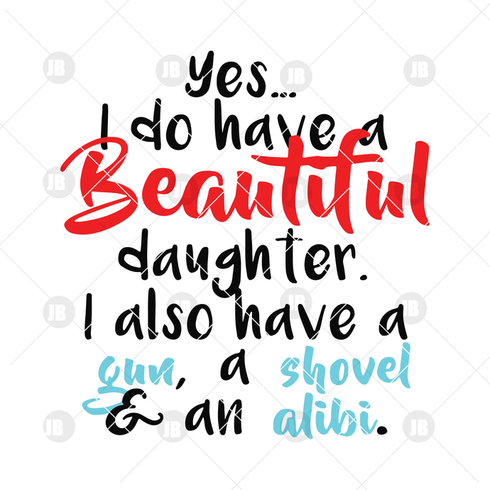 Yes, I Do Have A Beautiful Daughter-I Also Have A Gun, A Shovel And An Alibi