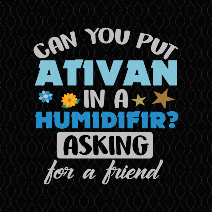 can you put ativan in a humidifir asking for a friend svg,  friend svg, funny