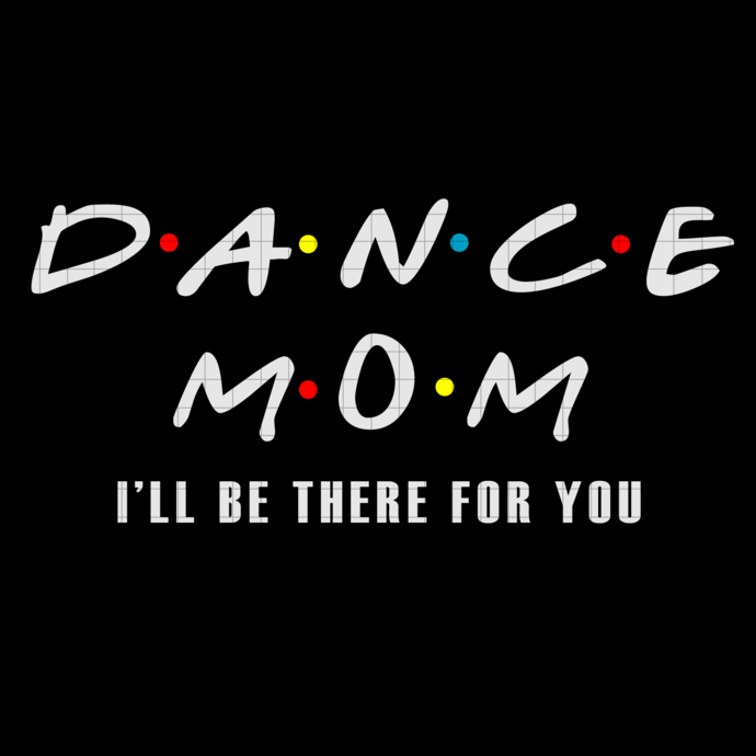 Dance mom I'll be there for you svg, Dance mom svg, I'll be there for you, gifts