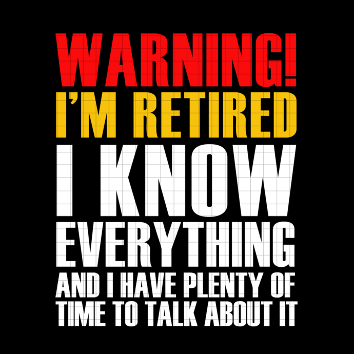 Warning I'm Retired I Know Everything And I Have Plenty Of Time To Talk About It