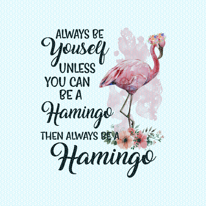 Always be yourself unless you can be a flamingo them always be flamingo,