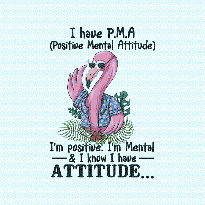 I have P.M.A I'm positive, I'm metal, Flamingo Halloween, Flamingo chrismas,