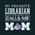 My favorite librarian calls me Mom, Teacher funny birthday gift, Teacher