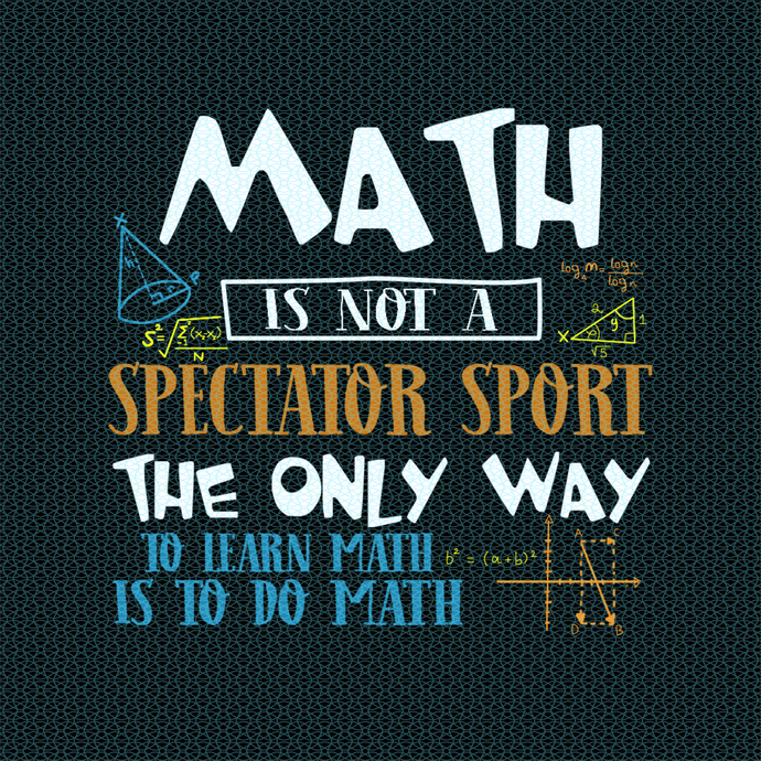 Math is not a spectator sport The only way to learn Math is to do Math, Teacher