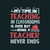 My time in teaching in classrooms is over but being a teacher never ends,