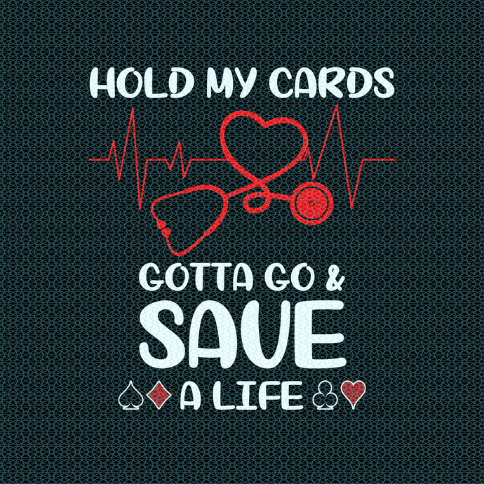 Hold my cards gotta go and save a life,  Nurse funny birthday gift, love