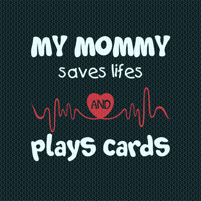 My mommy saves lifes and plays cards,  Nurse funny birthday gift, love