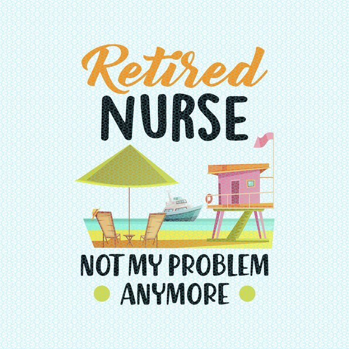 Retired Nurse not my problem anymore,  Nurse funny birthday gift, love