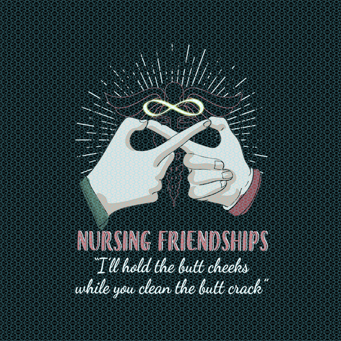 """Nursing friendships """"I'll hold the butt cheeks while you clean,  Nurse funny"""