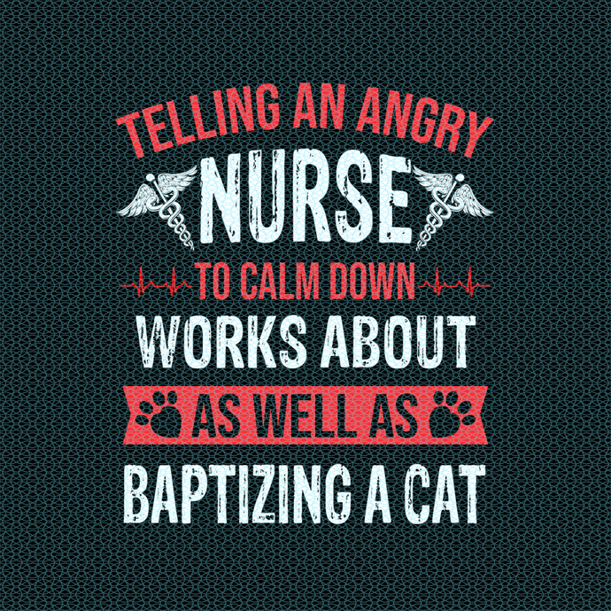 Telling an angry Nurse to calm down works As well as baptizing a cat,  Nurse