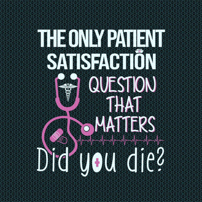 The only patient satisfaction question that matters did you die?,  Nurse funny