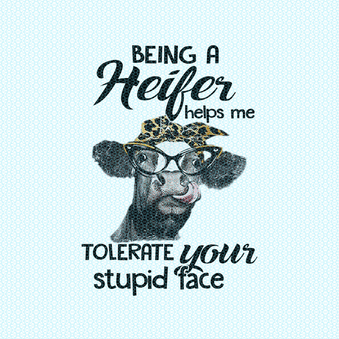 Being a Heifer helps me tolerate your stupid face, Not today Heifer, Heifer