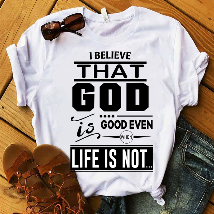 I believe that god is good even when life is not, jesus svg, funny saying svg,