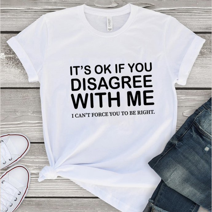 It's ok if you disagree with me,women gift, gift for girl,woman shirt,funny gift