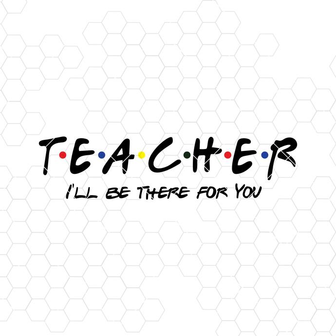 Teacher SVG, I'll Be There For You, Teacher Gift, Teacher Appreciation, Teacher,