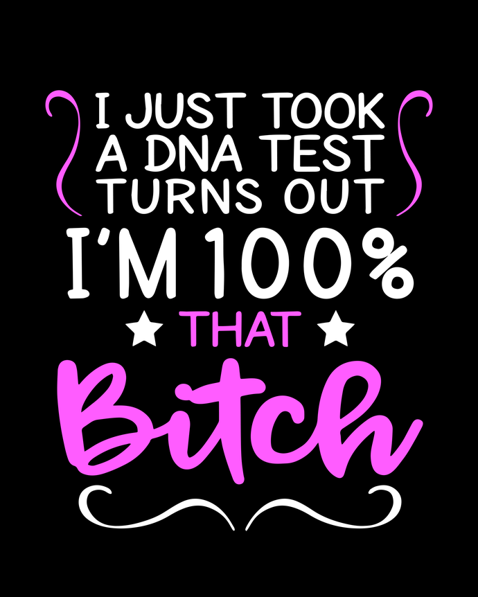 I Just Took A DNA Test Turns Out I'm 100% That Bitch svg,I Just Took A DNA Test