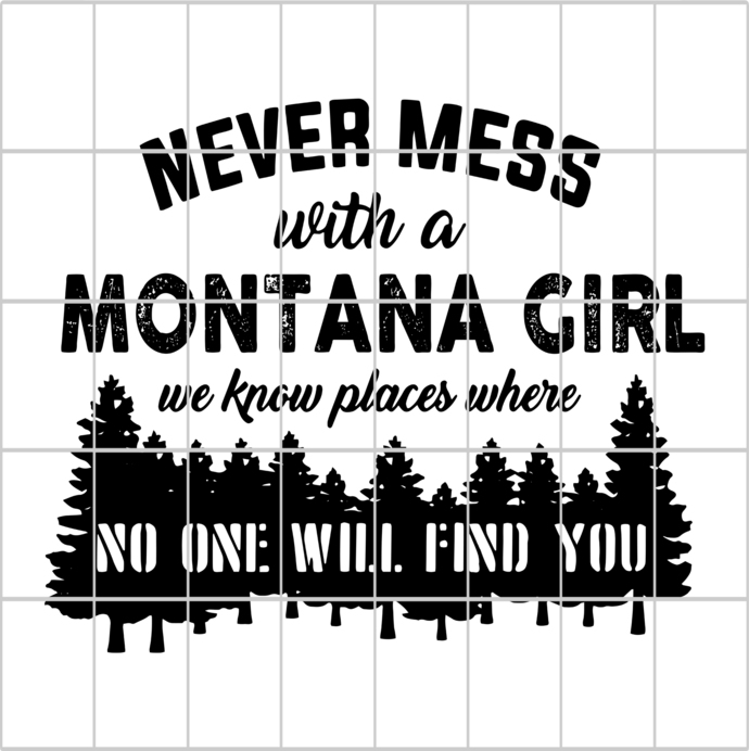 Never mess with a montana girl we know places where,no one will find you,never