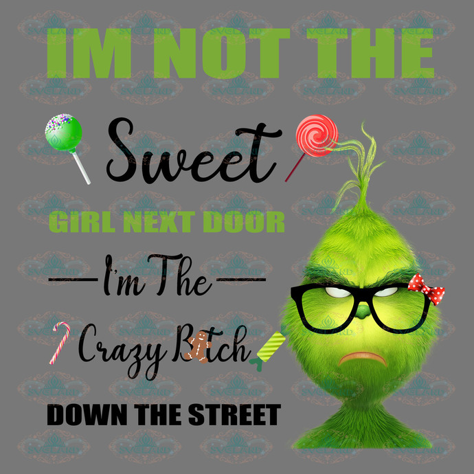 I'm not the sweet girl next door, I'm the crazy bitch down the street, grinch,