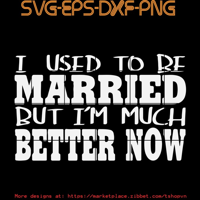 I Used To Be Married But I'm Much Better Now  SVG PNG EPS DXF  Cricut Files,
