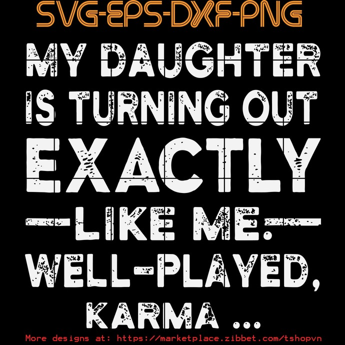 My Daughter Is turing Out Exactly Like me Well Played Karma   SVG PNG EPS DXF