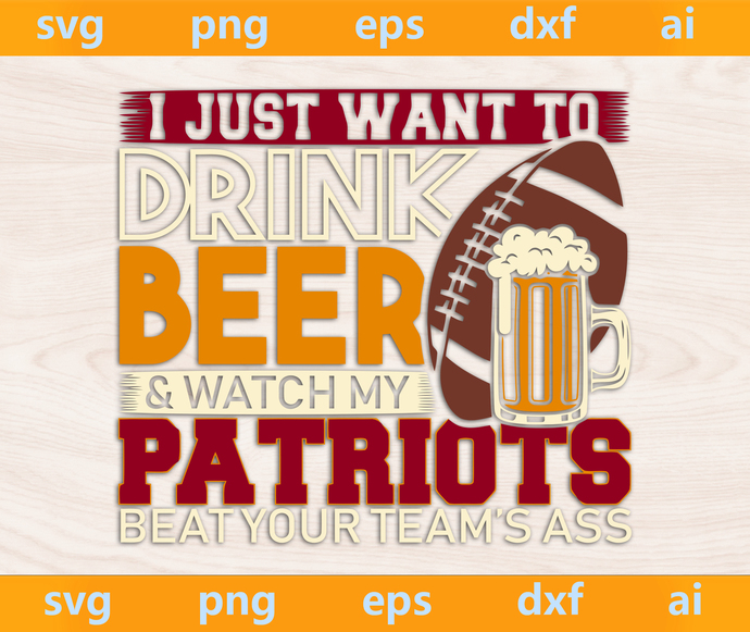 Just Want To Drink Beer and watch my Patriots beat your teams svg, Patriots