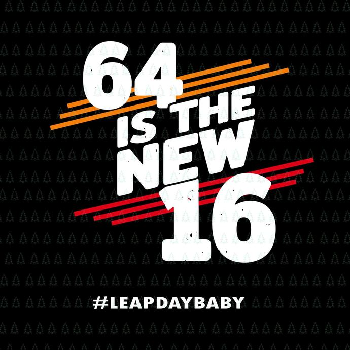 64 is the new 16 svg,64 is the new 16 leap day baby svg,64 is the new 16 leap