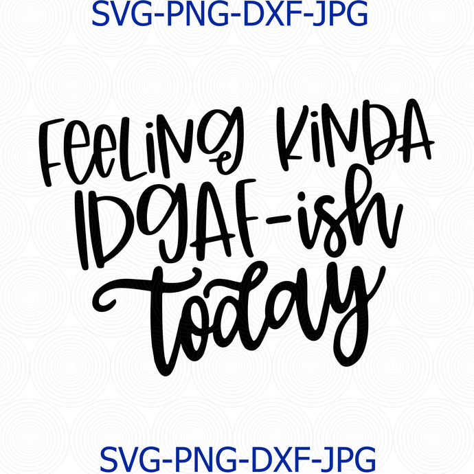 Feeling Kinda IDGAF-ish Today Svg, Funny Mom Svg, Cricut Cut Files, Silhouette