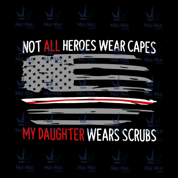 Not all heroes wear capes, my daughter wears scrubs, american flag, us patriot,