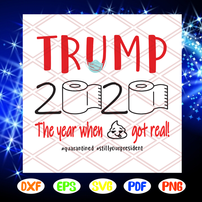 Trump 2020 the year when shit got real svg, quarantined svg, still your