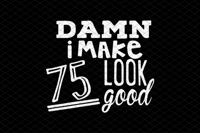 Damn I Make 75 Look Good, Born In 1945, 1945 Svg, 75th Birthday Gift, 75th